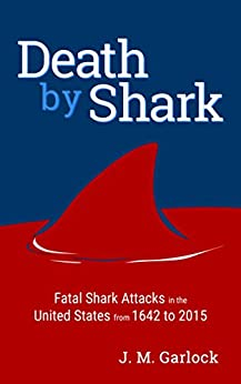 Death by Shark-Fatal Shark Attacks in the United States From 1642 to 2015 by [J.M. Garlock]