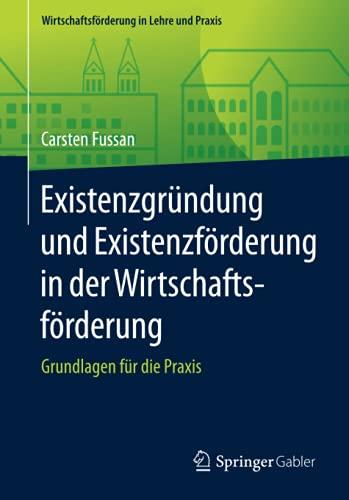 Existenzgründung und Existenzförderung in der Wirtschaftsförderung: Grundlagen für die Praxis (Wirtschaftsförderung in Lehre und Praxis)