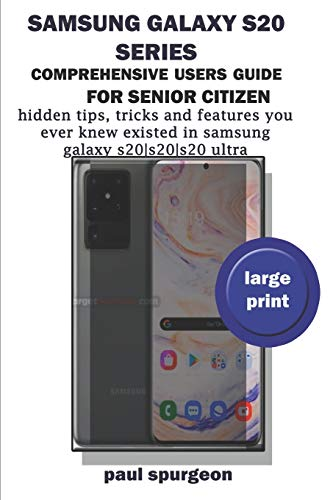 Samsung Galaxy S20 Series Comprehensive Users Guide For Senior Citizen: Hidden Tips, Tricks and Features You Never Knew Existed in Samsung Galaxy S20 |S20+|S20 Ultra