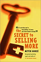 The Secret to Selling More: It's Not Where You've Been Looking, If It Were, You'd Have Found It Already
