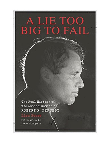 Lie Too Big to Fail: The Real History of the Assassination of Robert F. Kennedy