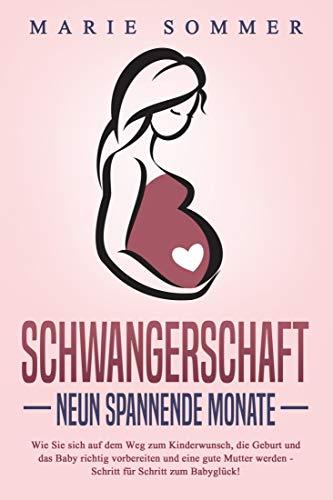 SCHWANGERSCHAFT - Neun spannende Monate: Wie Sie sich auf dem Weg zum Kinderwunsch, die Geburt und das Baby richtig vorbereiten und eine gute Mutter werden - Schritt für Schritt zum Babyglück!