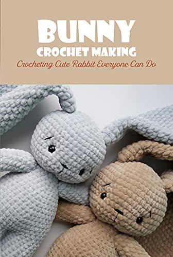 Bunny Crochet Making: Crocheting Cute Rabbit Everyone Can Do (English Edition)
