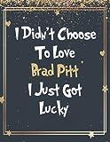 I Didn t Choose To Love Brad Pitt I Just Got Lucky: Brad Pitt Notebook Journal for Writing 100 Pages, Brad Pitt Gift for Fans