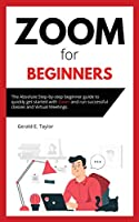 Zoom for beginners: The absolute step-by-step beginner guide to quickly get started with Zoom and run successful classes and virtual meetings.