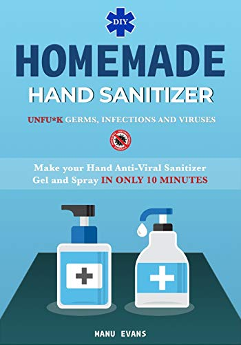 DIY HOMEMADE HAND SANITIZER: Make your Hand Anti-viral Sanitizer gel and Spray IN ONLY 10 MINUTES. UNFU*K Germs, Infections and Viruses