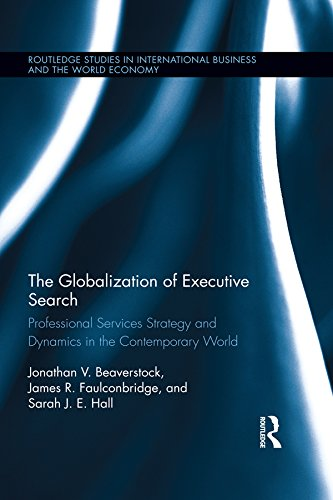 The Globalization of Executive Search: Professional Services Strategy and Dynamics in the Contemporary World (Routledge Studies in International Business and the World Economy Book 59)
