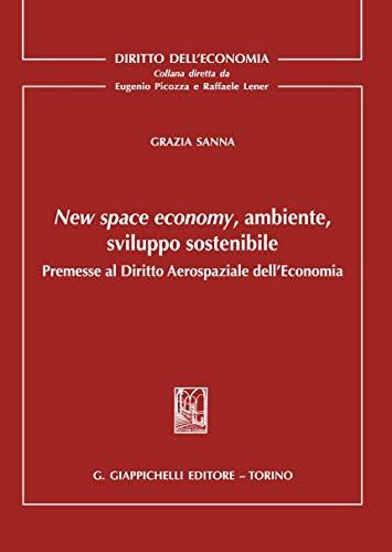 New space economy, ambiente, sviluppo sostenibile. Premesse al diritto aerospaziale dell'economia (Diritto dell'economia)