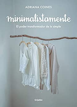 Minimalistamente. El poder transformador de lo simple (Spanish Edition) by [Adriana Coines]