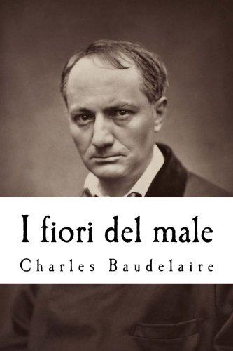 I fiori del male: Con la prefazione di T. Gautier e l'aggiunta di studi critici di Saint-Beuve, c. Asselinéau, b. D'aurevilly, e. Deschamps, ecc