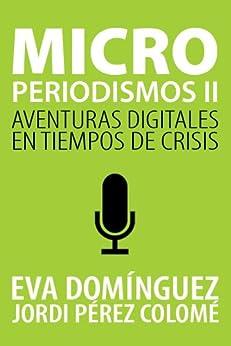 Microperiodismos II. Aventuras digitales en tiempos de crisis de [Eva Domínguez, Jordi Pérez Colomé]