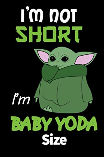 I'm Not Short I'm Baby Yoda Size: Perfect Gift for Baby Yoda Fans, Baby Yoda Lined Journal, 120 Pages, 6x9, Soft Cover, Matte Finish.