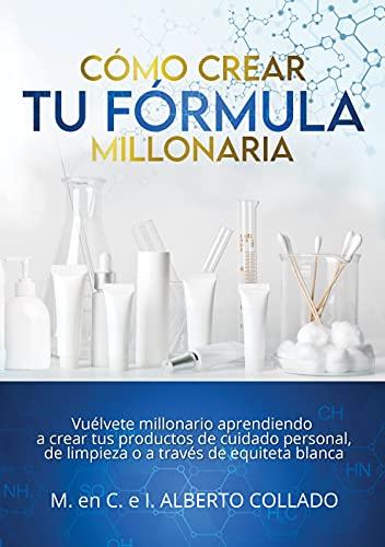 Cómo crear tu fórmula millonaria: VUÉLVETE MILLONARIO APRENDIENDO A CREAR TUS PRODUCTOS DE CUIDADO PERSONAL, DE LIMPIEZA O A TRAVÉS DE ETIQUETA BLANCA