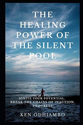 THE HEALING POWER OF THE SILENT POOL: Ignite your Potential. Break the Chains of Inaction. Progress
