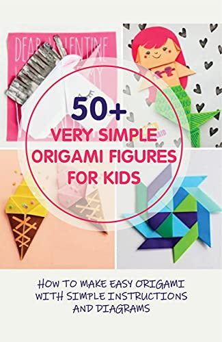 50+ Very Simple Origami Figures For Kids: How To Make Easy Origami With Simple Instructions And Diagrams: Origami For Beginners (English Edition)