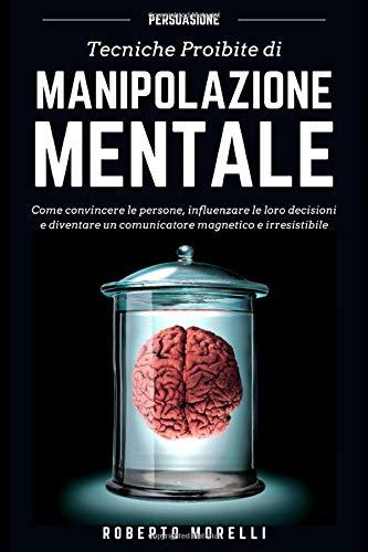 PERSUASIONE: Tecniche Proibite di Manipolazione Mentale - come convincere le persone, influenzare le loro decisioni e diventare un comunicatore magnetico e irresistibile