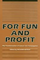 For Fun and Profit: The Transformation of Leisure into Consumption (Critical Perspectives on the Past)