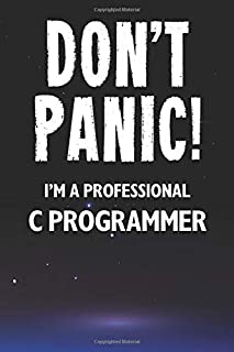 Don't Panic! I'm A Professional C Programmer: Customized 100 Page Lined Notebook Journal Gift For A Busy C Programmer: Far...