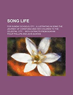 Song Life; For Sunday Schools, Etc., Illustrating in Song the Journey of Christiana and Her Children to the Celestial City...
