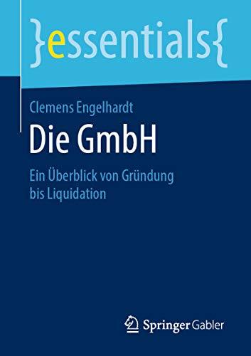 Die GmbH: Ein Überblick von Gründung bis Liquidation (essentials)