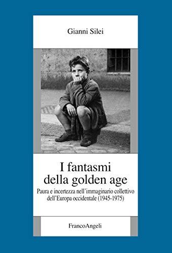 I fantasmi della Golden Age. Paura e incertezza nell'immaginario collettivo dell'Europa occidentale (1945-1975)
