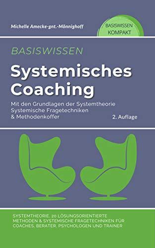 Basiswissen systemisches Coaching : Grundlagen der Systemtheorie, Systemische Fragetechniken & Methodenkoffer. 20 Methoden für Coaches, Berater, Psychologen und Trainer