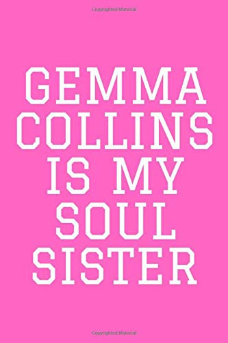 GEMMA COLLINS IS MY SOUL SISTER: Gemma Collins Notebook / Notepad / Journal / Diary for Girls Teens and Gemma Collins Fans, Gemma Collins Gift for Women Girls, 120 Lined Pages A5.