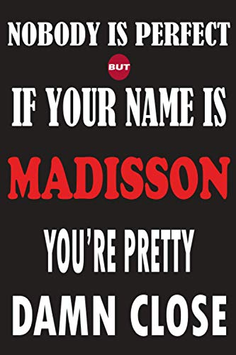 Nobody Is Perfect But If Your Name Is MADISSON You're Pretty Damn Close: Funny Lined Journal Notebook, College Ruled Lined Paper,Personalized Name ... for kids , Gifts for MADISSON Matte cover
