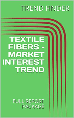 TEXTILE FIBERS – MARKET INTEREST TREND : FULL REPORT PACKAGE (English Edition)