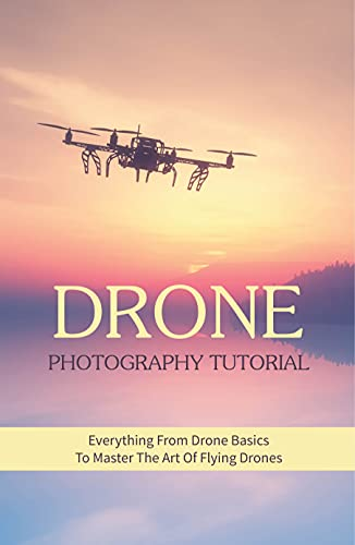 Drone Photography Tutorial: Everything From Drone Basics To Master The Art Of Flying Drones: Drones For Photography (English Edition)