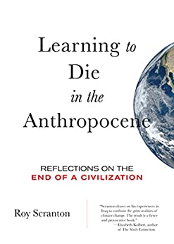 Learning to Die in the Anthropocene: Reflections on the End of a Civilization (City Lights Open Media) by [Roy Scranton]