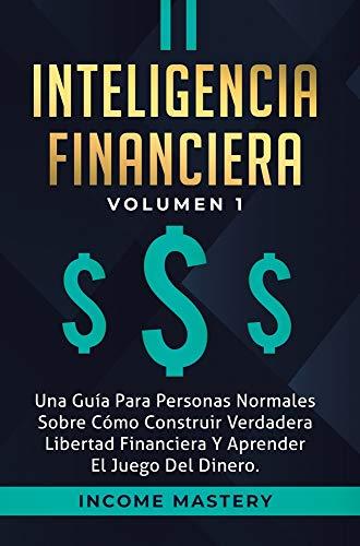 Inteligencia Financiera: Una Guía Para Personas Normales Sobre Cómo Construir Verdadera Libertad Financiera Y Aprender El Juego Del Dinero Volumen 1