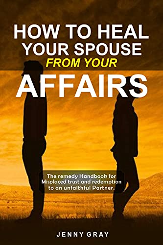 HOW TO HEAL YOUR SPOUSE FROM YOUR AFFAIRS : The remedy Handbook for Misplaced trust and redemption to an unfaithful Partner. (English Edition)