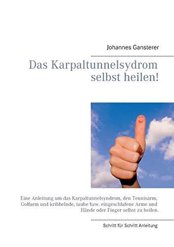 Das Erfolgs - Buch: Das Karpaltunnelsydrom selbst heilen!: Eine Anleitung um das Karpaltunnelsyndrom, den Tennisarm, Golfarm und kribbelnde, taube ... Arme und Hände oder Finger selbst zu heilen.