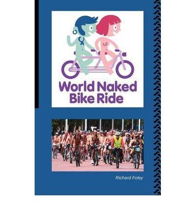 (The World Naked Bike Ride) [By: Foley, Richard] [Apr, 2012]