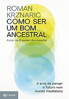 Como ser um bom ancestral: A arte de pensar o futuro num mundo imediatista por [Roman Krznaric, Maria Luiza X. de A. Borges]