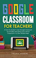 Google Classroom for Teachers: A How-To Guide to Use Google Classroom to Its Fullest and Setup your Virtual Classroom in a Few Simple Steps