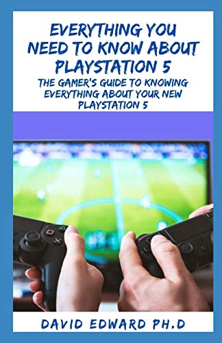 EVERYTHING YOU NEED TO KNOW ABOUT PLAYSTATION 5: The Gamer's Guide To Knowing Everything About Your New Playstation 5