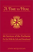 A Time to Heal: 50 Prayer Services for the Sick and Homebound