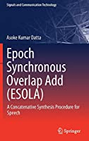 Epoch Synchronous Overlap Add (ESOLA): A Concatenative Synthesis Procedure for Speech (Signals and Communication Technology)