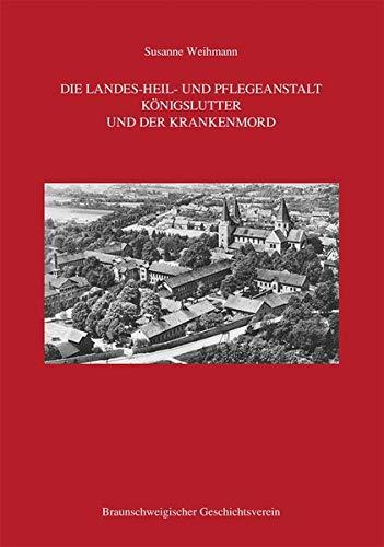 Die Landes-Heil- und Pflegeanstalt Königslutter und der Krankenmord (Beihefte zum Braunschweigischen Jahrbuch)
