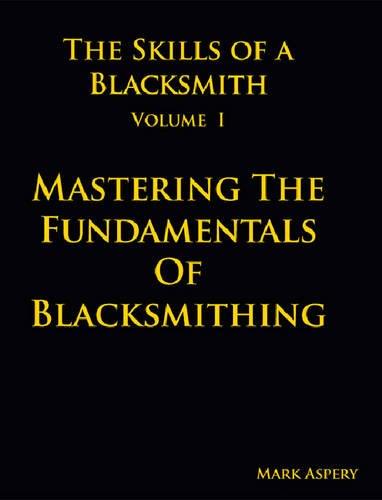 Skills of a Blacksmith Volume I : Mastering the Fundamentals of Blacksmithing