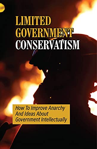 Limited Government Conservatism: How To Improve Anarchy And Ideas About Government Intellectually: Managing Extreme Government (English Edition)