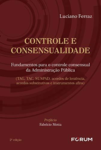 Controle e consensualidade: Fundamentos para o controle consensual da Administração Pública (TAG, TAC, SUSPAD, acordos de leniência, acordos substitutivos e instrumentos afins)
