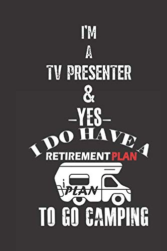 I\'M A TV PRESENTER & YES I DO HAVE A RETIREMENT PLAN I PLAN TO GO CAMPING: Lined Notebook / Journal Gift, 120 Pages, 6x9, Soft Black Cover, Matte Finish