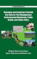 Managing and Analyzing Pesticide Use Data for Pest Management, Environmental Monitoring, Public Health, and Public Policy (ACS Symposium)