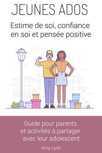 Jeunes ados : estime de soi, confiance en soi et pensée positive. Guide pour parents et activités à partager avec leur adolescent.