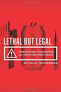 Freudenberg, N: Lethal But Legal: Corporations, Consumption, and Protecting Public Health