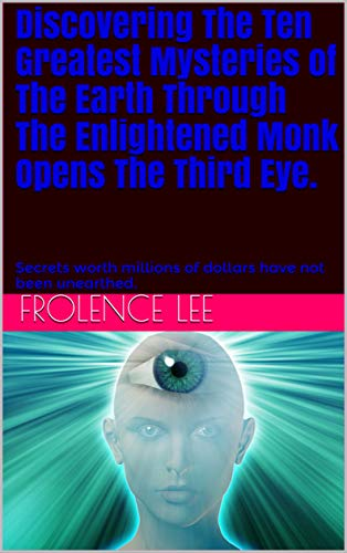 Discovering The Ten Greatest Mysteries of The Earth Through The Enlightened Monk Opens The Third Eye.: Secrets worth millions of dollars have not been unearthed. (1) (English Edition)