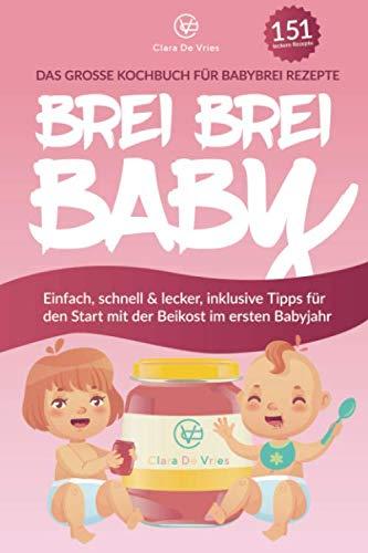 BREI BREI BABY - Das große Kochbuch für Babybrei Rezepte: Einfach, schnell & lecker zum selber kochen mit über 151 Beikost Rezepten. Inklusive Tipps für den Start mit der Beikost im ersten Babyjahr